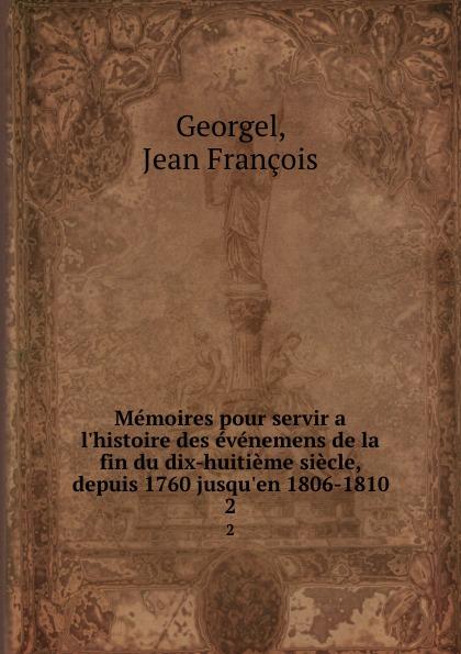 Jean François Georgel Memoires pour servir a l.histoire des evenemens de la fin du dix-huitieme siecle, depuis 1760 jusqu.en 1806-1810. 2