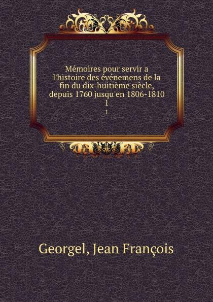 Jean François Georgel Memoires pour servir a l.histoire des evenemens de la fin du dix-huitieme siecle, depuis 1760 jusqu.en 1806-1810. 1