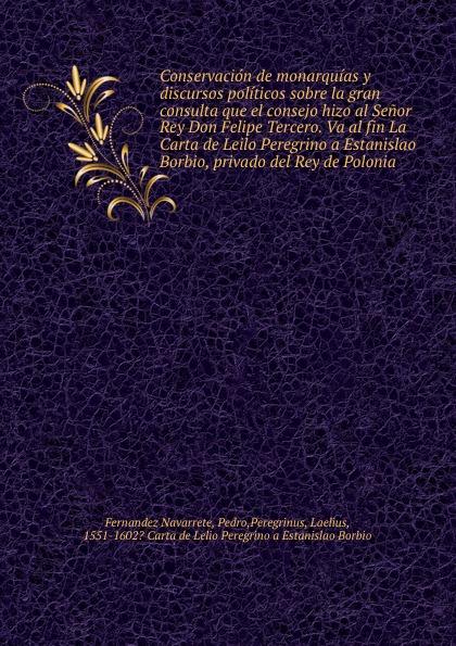 Conservacion de monarquias y discursos politicos sobre la gran consulta que el consejo hizo al Senor Rey Don Felipe Tercero. Va al fin La Carta de Leilo Peregrino a Estanislao Borbio, privado del Rey de Polonia