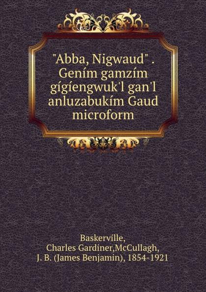 "Charles Gardiner Baskerville. ""Abba, Nigwaud"" . Genim gamzim gigiengwuk.l gan.l anluzabukim Gaud microform"