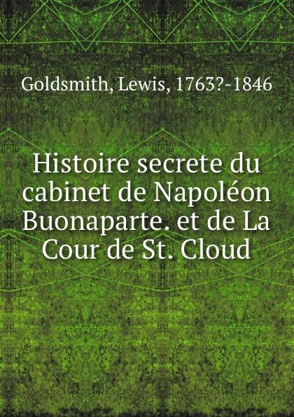 Lewis Goldsmith Histoire secrete du cabinet de Napoleon Buonaparte. et de La Cour de St. Cloud lewis goldsmith istoria segreta del gabinetto di buonaparte