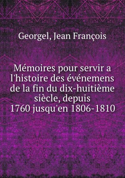 Jean François Georgel Memoires pour servir a l.histoire des evenemens de la fin du dix-huitieme siecle, depuis 1760 jusqu.en 1806-1810