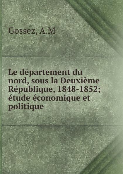 A.M. Gossez Le departement du nord, sous la Deuxieme Republique, 1848-1852; etude economique et politique