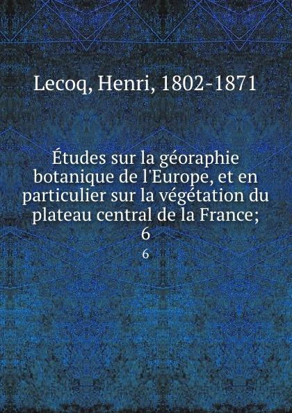 Henri Lecoq Etudes sur la georaphie botanique de l.Europe, et en particulier sur la vegetation du plateau central de la France;. 6 henri lecoq etudes sur la georaphie botanique de l europe et en particulier sur la vegetation du plateau central de la france 4