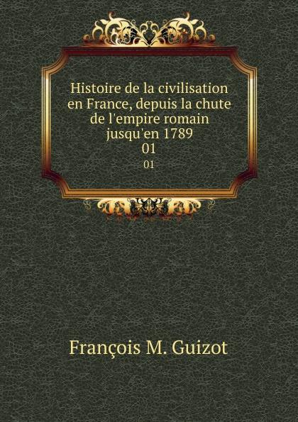 M. Guizot Histoire de la civilisation en France, depuis la chute de l.empire romain jusqu.en 1789. 01