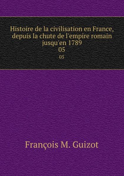 M. Guizot Histoire de la civilisation en France, depuis la chute de l.empire romain jusqu.en 1789. 05