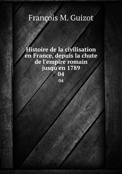 M. Guizot Histoire de la civilisation en France, depuis la chute de l.empire romain jusqu.en 1789. 04