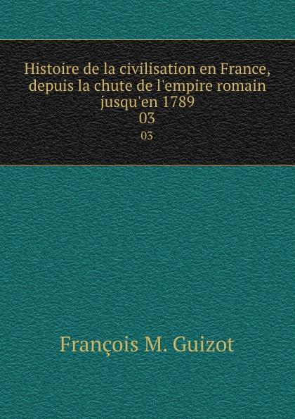 M. Guizot Histoire de la civilisation en France, depuis la chute de l.empire romain jusqu.en 1789. 03