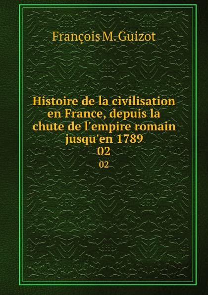 M. Guizot Histoire de la civilisation en France, depuis la chute de l.empire romain jusqu.en 1789. 02
