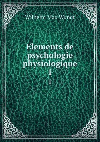 Wundt Wilhelm Max Elements de psychologie physiologique. 1 wundt wilhelm max elements de psychologie physiologique 1