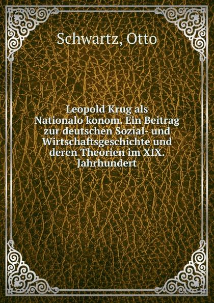Otto Schwartz Leopold Krug als Nationalokonom. Ein Beitrag zur deutschen Sozial- und Wirtschaftsgeschichte und deren Theorien im XIX. Jahrhundert