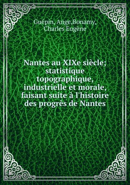 Ange Guépin Nantes au XIXe siecle; statistique topographique, industrielle et morale, faisant suite a l.histoire des progres de Nantes dadju nantes