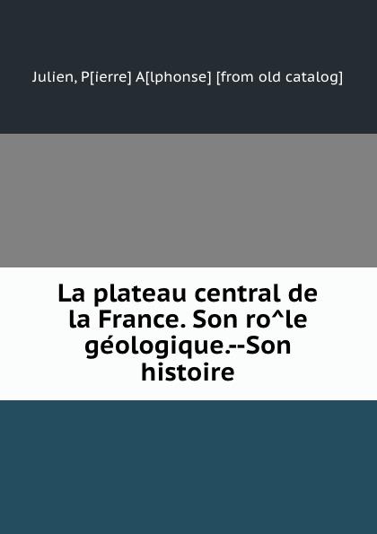 цена на Pierre Alphonse Julien La plateau central de la France. Son role geologique.--Son histoire