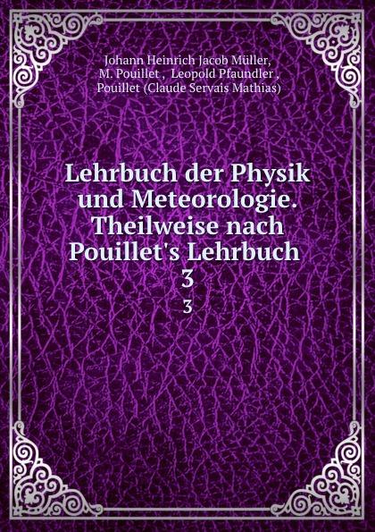 Johann Heinrich Jacob Müller Lehrbuch der Physik und Meteorologie. Theilweise nach Pouillet.s Lehrbuch . 3 der grune max 3 lehrbuch 3