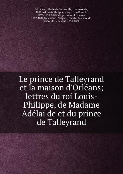 Marie de Gonneville Mirabeau Le prince de Talleyrand et la maison d.Orleans; lettres du roi Louis-Philippe, de Madame Adelaide et du prince de Talleyrand