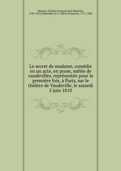 Charles François Jean Baptiste Moreau Le secret de madame, comedie en un acte, en prose, melee de vaudevilles, representee pour la premiere fois, a Paris, sur le theatre de Vaudeville, le samedi 2 juin 1810 недорго, оригинальная цена