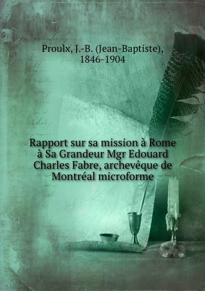 Jean-Baptiste Proulx Rapport sur sa mission a Rome a Sa Grandeur Mgr Edouard Charles Fabre, archeveque de Montreal microforme