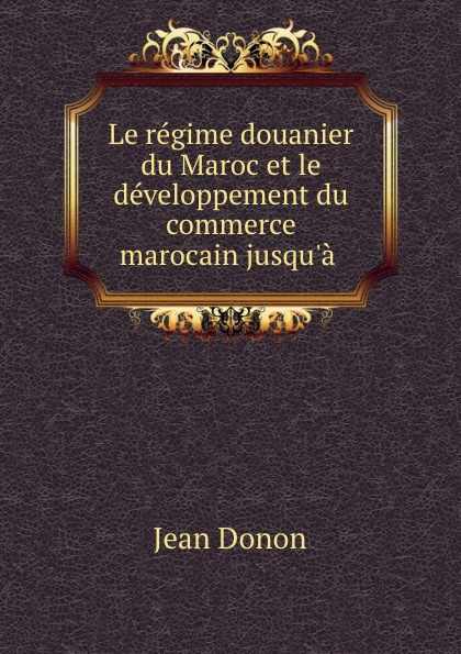 Фото Jean Donon Le regime douanier du Maroc et le developpement du commerce marocain jusqu.a .