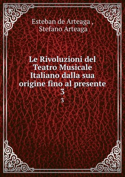 Esteban de Arteaga Le Rivoluzioni del Teatro Musicale Italiano dalla sua origine fino al presente. 3