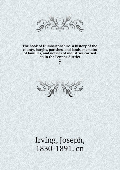 Joseph Irving The book of Dumbartonshire: a history of the county, burghs, parishes, and lands, memoirs of families, and notices of industries carried on in the Lennox district. 2 john joseph briggs the history of melbourne in the county of derby including biographical notices of the coke melbourne and hardinge families