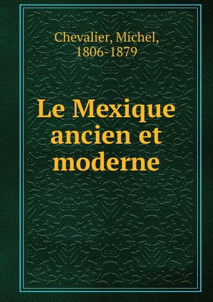Michel Chevalier Le Mexique ancien et moderne