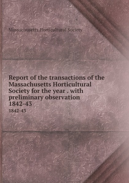Report of the transactions of the Massachusetts Horticultural Society for the year . with preliminary observation. 1842-43