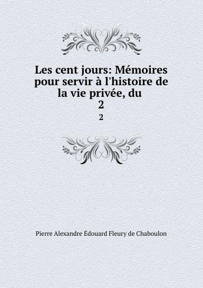 Pierre Alexandre Édouard Fleury de Chaboulon Les cent jours: Memoires pour servir a l.histoire de la vie privee, du . 2