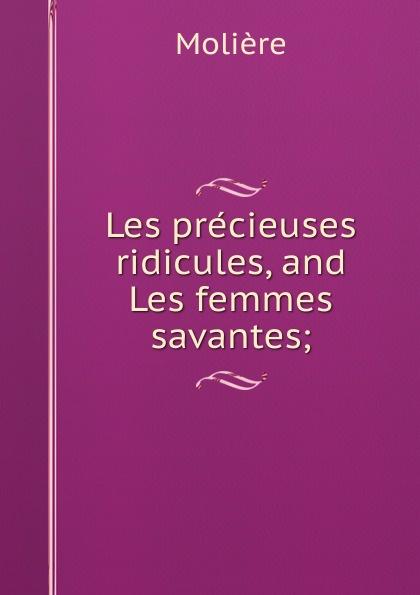 Molière Les precieuses ridicules, and Les femmes savantes; moliere les femmes savantes