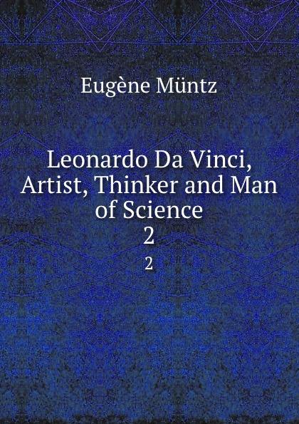 Eugène Müntz Leonardo Da Vinci, Artist, Thinker and Man of Science. 2 eugène müntz leonard de vinci