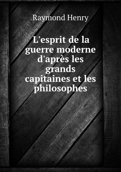 Raymond Henry L.esprit de la guerre moderne d.apres les grands capitaines et les philosophes