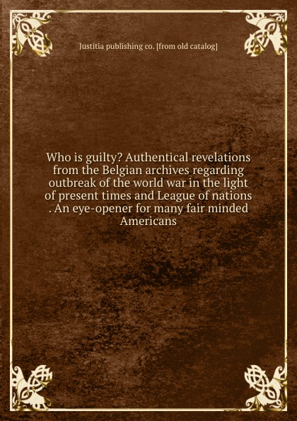Justitia publishing co Who is guilty. Authentical revelations from the Belgian archives regarding outbreak of the world war in the light of present times and League of nations . An eye-opener for many fair minded Americans
