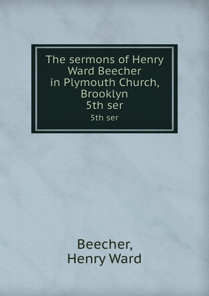 Henry Ward Beecher The sermons of Henry Ward Beecher in Plymouth Church, Brooklyn. 5th ser