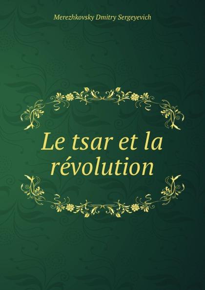 Дмитрий Сергеевич Мережковский Le tsar et la revolution