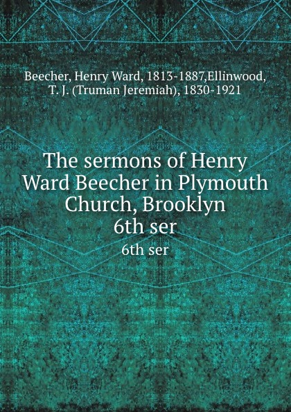 Henry Ward Beecher The sermons of Henry Ward Beecher in Plymouth Church, Brooklyn. 6th ser