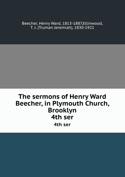Henry Ward Beecher The sermons of Henry Ward Beecher, in Plymouth Church, Brooklyn. 4th ser