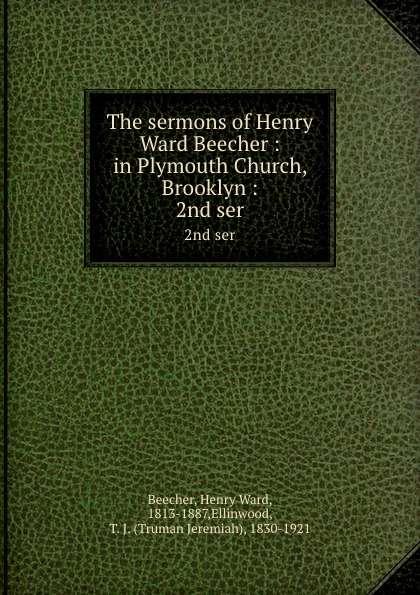 Henry Ward Beecher The sermons of Henry Ward Beecher : in Plymouth Church, Brooklyn :. 2nd ser