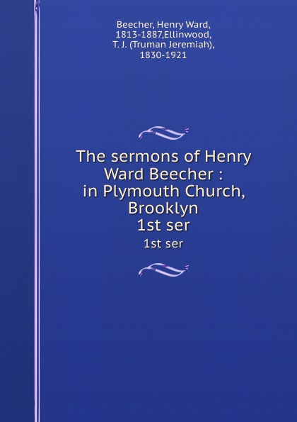 Henry Ward Beecher The sermons of Henry Ward Beecher : in Plymouth Church, Brooklyn. 1st ser