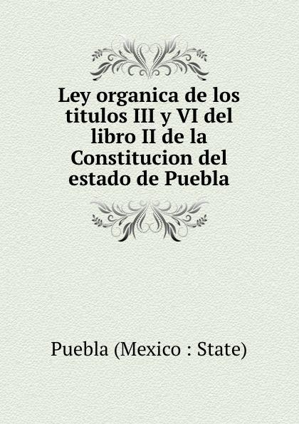 Puebla Mexico State Ley organica de los titulos III y VI del libro II de la Constitucion del estado de Puebla