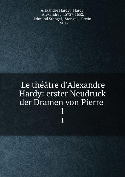 Alexandre Hardy Le theatre d.Alexandre Hardy: erster Neudruck der Dramen von Pierre . 1 alexandre hardy le theatre d alexandre hardy