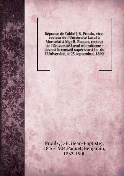 Jean-Baptiste Proulx Reponse de l.abbe J.B. Proulx, vice-recteur de l.Universite Laval a Montreal a Mgr B. Paquet, recteur de l.Universite Laval microforme : devant le conseil superieur a i.e. de l.Universite, le 25 septembre, 1890