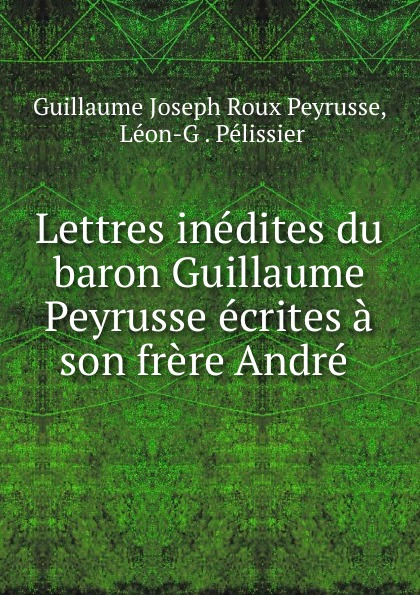 Фото - Guillaume Joseph Roux Peyrusse Lettres inedites du baron Guillaume Peyrusse ecrites a son frere Andre . андрэ рье andre rieu dreaming