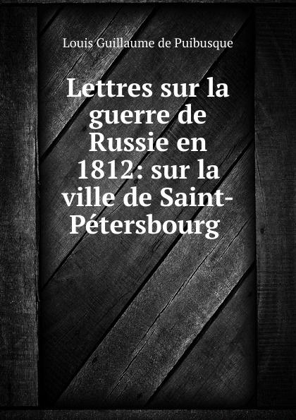 Louis Guillaume de Puibusque Lettres sur la guerre de Russie en 1812: sur la ville de Saint-Petersbourg . mortonval histoire de la guerre de russie en 1812