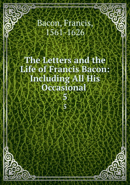 Фрэнсис Бэкон The Letters and the Life of Francis Bacon: Including All His Occasional . 5 фрэнсис бэкон the works of francis bacon volume 11