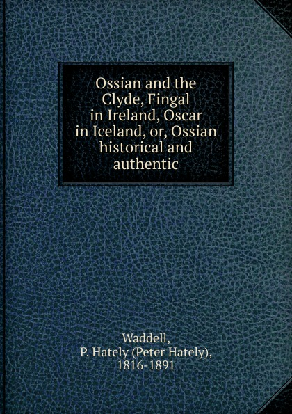 Peter Hately Waddell Ossian and the Clyde, Fingal in Ireland, Oscar in Iceland, or, Ossian historical and authentic ossian temora