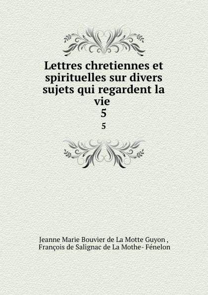Jeanne Marie Bouvier de La Motte Guyon Lettres chretiennes et spirituelles sur divers sujets qui regardent la vie . 5 jeanne marie bouvier de la motte guyon poems