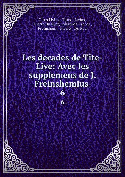 Titus Livius Les decades de Tite-Live: Avec les supplemens de J. Freinshemius . 6