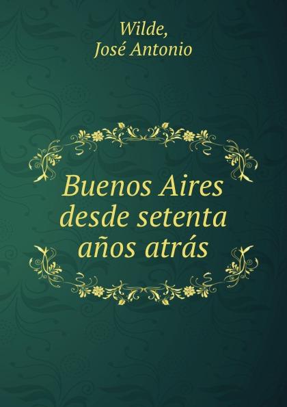 José Antonio Wilde Buenos Aires desde setenta anos atras cuarteto de nos buenos aires