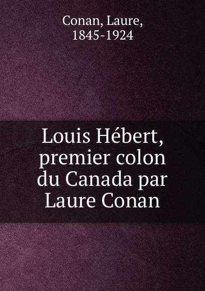 Laure Conan Louis Hebert, premier colon du Canada par Laure Conan laure conan angeline de montbrun par laure conan
