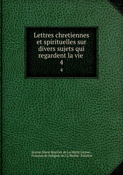 Jeanne Marie Bouvier de La Motte Guyon Lettres chretiennes et spirituelles sur divers sujets qui regardent la vie . 4 jeanne marie bouvier de la motte guyon poems