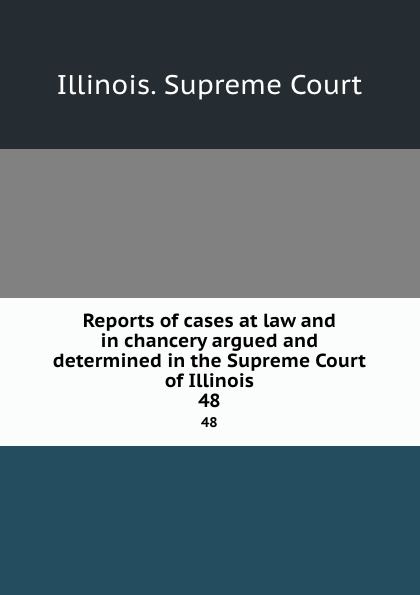 Illinois. Supreme Court Reports of cases at law and in chancery argued and determined in the Supreme Court of Illinois. 48